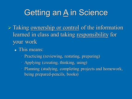 Getting an A in Science  Taking ownership or control of the information learned in class and taking responsibility for your work This means: This means: