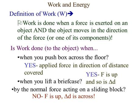 Work and Energy Definition of Work (W)   Work is done when a force is exerted on an object AND the object moves in the direction of the force (or one.