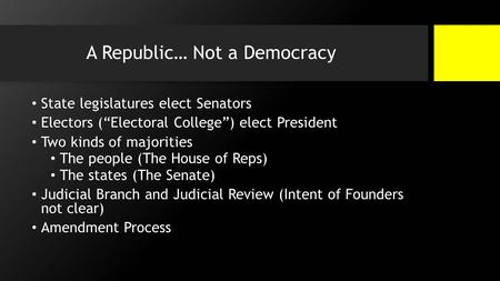 "A Republic… Not a Democracy State legislatures elect Senators Electors (""Electoral College"") elect President Two kinds of majorities The people (The House."