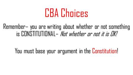 CBA Choices Remember– you are writing about whether or not something is CONSTITUTIONAL– Not whether or not it is OK! You must base your argument in the.