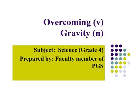 Overcoming (v) Gravity (n) Subject: Science (Grade 4) Prepared by: Faculty member of PGS.