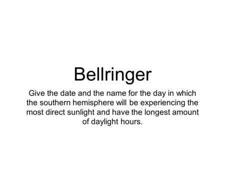 Bellringer Give the date and the name for the day in which the southern hemisphere will be experiencing the most direct sunlight and have the longest amount.