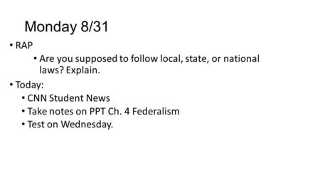 Monday 8/31 RAP Are you supposed to follow local, state, or national laws? Explain. Today: CNN Student News Take notes on PPT Ch. 4 Federalism Test on.