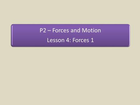 P2 – Forces and Motion Lesson 4: Forces 1.