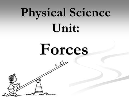 Physical Science Unit: Forces. FORCE A PUSH OR A PULL A FORCE MAY GIVE ENRGY TO AN OBJECT AND CAUSE IT TO START MOVING OR CHANGE ITS MOTION The force.