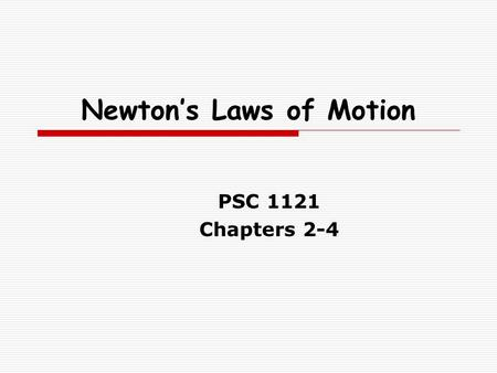 Newton's Laws of Motion PSC 1121 Chapters 2-4. Newton's Laws of Motion  Chap 2 – First Law – Law of Inertia If you want to move something, you apply.