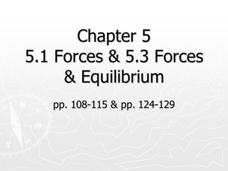 Chapter 5 5.1 Forces & 5.3 Forces & Equilibrium pp. 108-115 & pp. 124-129.
