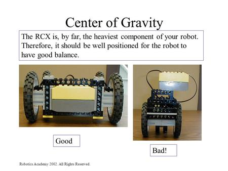 Robotics Academy 2002. All Rights Reserved. Center of Gravity The RCX is, by far, the heaviest component of your robot. Therefore, it should be well positioned.