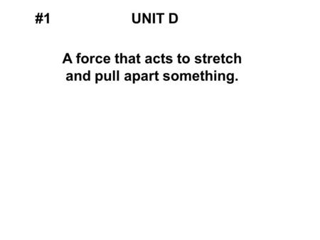 #1UNIT D A force that acts to stretch and pull apart something.