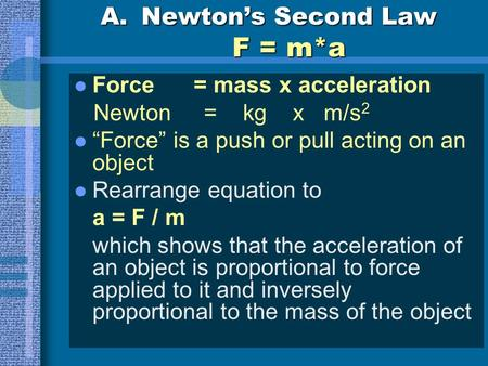 "A.Newton's Second Law F = m*a Force = mass x acceleration Newton = kg x m/s 2 ""Force"" is a push or pull acting on an object Rearrange equation to a = F."