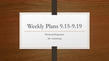 Weekly Plans 9.15-9.19 Westward Expansion Mr. Armstrong.