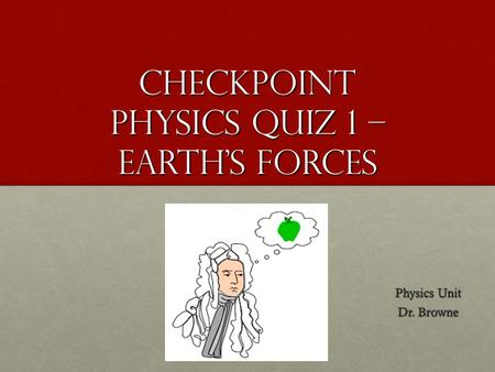 Checkpoint Physics Quiz 1 – Earth's Forces Physics Unit Dr. Browne.