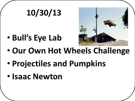 10/30/13 Bull's Eye Lab Our Own Hot Wheels Challenge