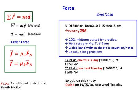 Force (Weight) (Tension) Friction Force MIDTERM on 10/06/10 7:15 to 9:15 pm  Bentley 236  2008 midterm posted for practice.  Help sessions Mo, Tu 6-9.