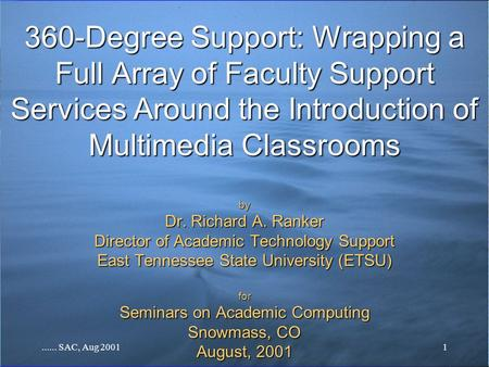 ...... SAC, Aug 20011 360-Degree Support: Wrapping a Full Array of Faculty Support Services Around the Introduction of Multimedia Classrooms by Dr. Richard.