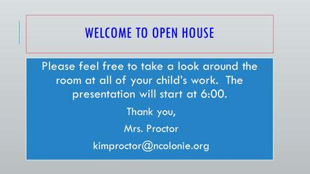 WELCOME TO OPEN HOUSE Please feel free to take a look around the room at all of your child's work. The presentation will start at 6:00. Thank you, Mrs.