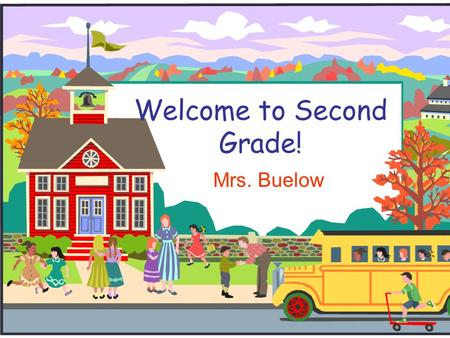 Welcome to Second Grade! Mrs. Buelow. Welcome to Second Grade!  I will introduce you to second grade and to our classroom.  Please take a moment to.