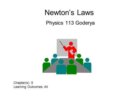 Newton's Laws Physics 113 Goderya Chapter(s): 5 Learning Outcomes: All.