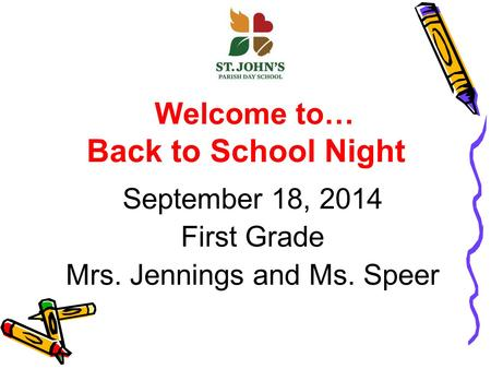 Welcome to… Back to School Night September 18, 2014 First Grade Mrs. Jennings and Ms. Speer.