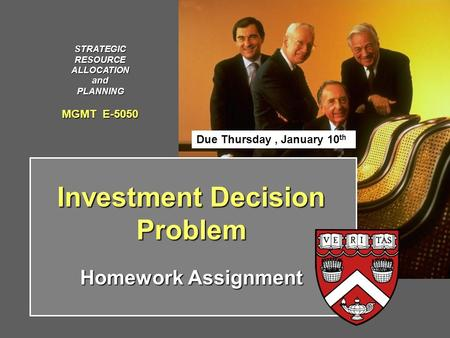 Investment Decision Problem Homework Assignment STRATEGICRESOURCEALLOCATIONandPLANNING MGMT E-5050 Due Thursday, January 10 th.
