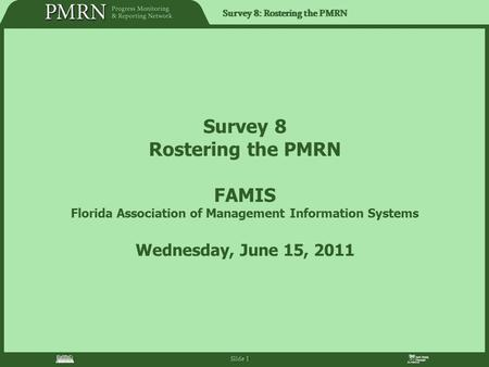 Survey 8: Rostering the PMRN Slide 1 Survey 8 Rostering the PMRN FAMIS Florida Association of Management Information Systems Wednesday, June 15, 2011.