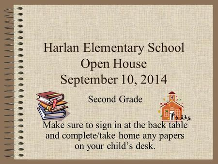 Harlan Elementary School Open House September 10, 2014 Second Grade Make sure to sign in at the back table and complete/take home any papers on your child's.