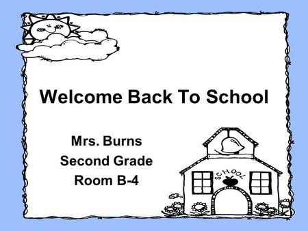 Welcome Back To School Mrs. Burns Second Grade Room B-4.