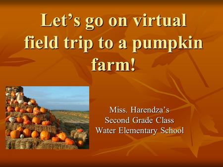 Let's go on virtual field trip to a pumpkin <strong>farm</strong>! Miss. Harendza's Second Grade Class Water Elementary School.