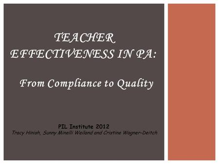 From Compliance to Quality TEACHER EFFECTIVENESS IN PA: PIL Institute 2012 Tracy Hinish, Sunny Minelli Weiland and Cristine Wagner-Deitch.