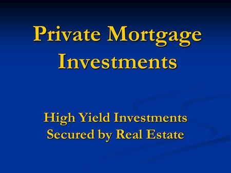 Private Mortgage Investments High Yield Investments Secured by Real Estate.