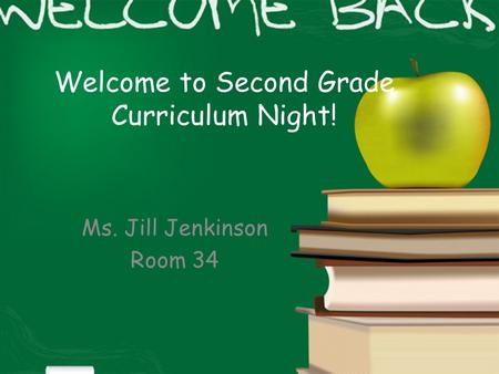 Welcome to Second Grade Curriculum Night! Ms. Jill Jenkinson Room 34.
