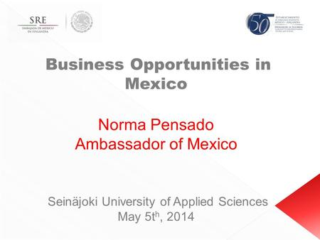 Business Opportunities in Mexico Norma Pensado Ambassador of Mexico Seinäjoki University of Applied Sciences May 5t h, 2014.