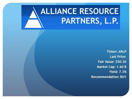 ALLIANCE RESOURCE PARTNERS, L.P. Ticker: ARLP Last Price: Fair Value: $50.30 Market Cap: 1.60 B Yield: 7.3% Recommendation: BUY.