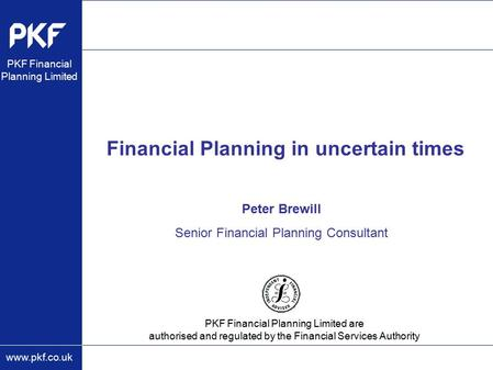 Www.pkf.co.uk PKF Financial Planning Limited are authorised and regulated by the Financial Services Authority PKF Financial Planning Limited Financial.