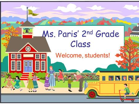 Ms. Paris' 2 nd Grade Class Welcome, students!. Welcome to Second Grade!  I will introduce you to second grade and to our classroom.  If you have any.