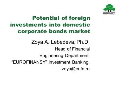 "Potential of foreign investments into domestic corporate bonds market Zoya A. Lebedeva, Ph.D. Head of Financial Engineering Department, ""EUROFINANSY"" Investment."