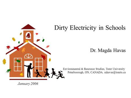Dirty Electricity in Schools Dr. Magda Havas Environmental & Resource Studies, Trent University Peterborough, ON, CANADA. January 2006.