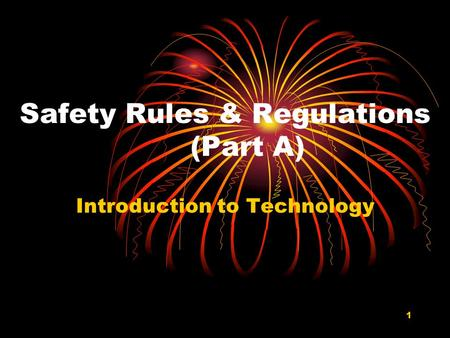 1 Safety Rules & Regulations (Part A) Introduction to Technology.