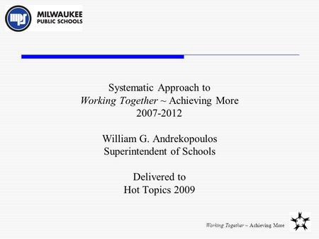 Working Together ~ Achieving More Systematic Approach to Working Together ~ Achieving More 2007-2012 William G. Andrekopoulos Superintendent of Schools.