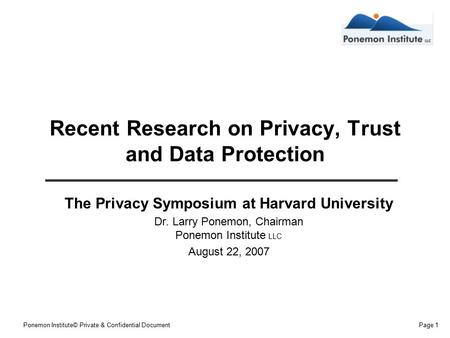 Ponemon Institute© Private & Confidential DocumentPage 1 Recent Research on Privacy, Trust and Data Protection The Privacy Symposium at Harvard University.