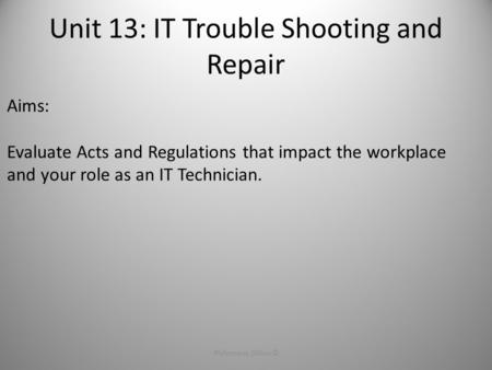 Unit 13: IT Trouble Shooting and Repair Philomena Dillon ©1 Aims: Evaluate Acts and Regulations that impact the workplace and your role as an IT Technician.