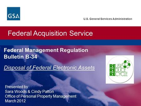 Federal Acquisition Service U.S. General Services Administration Federal Management Regulation Bulletin B-34 Disposal of Federal Electronic Assets Presented.