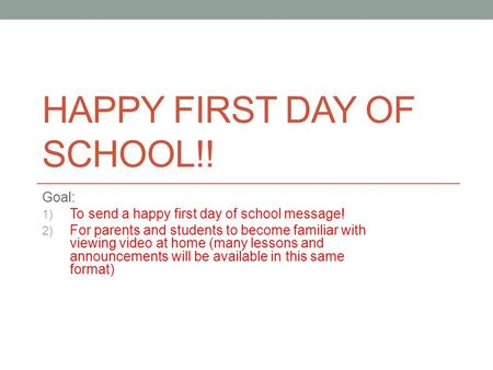 HAPPY FIRST DAY OF SCHOOL!! Goal: 1) To send a happy first day of school message! 2) For parents and students to become familiar with viewing video at.