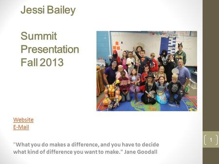 Jessi Bailey Summit Presentation Fall 2013 Website E-Mail What you do makes a difference, and you have to decide what kind of difference you want to make.