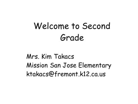 Welcome to Second Grade Mrs. Kim Takacs Mission San Jose Elementary