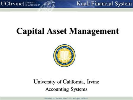 University of California, Irvine 2012. All Rights Reserved Capital Asset Management U niversity of C alifornia, I rvine Accounting Systems Kuali Financial.