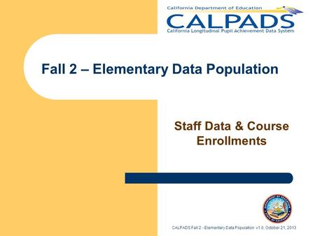 Fall 2 – Elementary Data Population Staff Data & Course Enrollments CALPADS Fall 2 - Elementary Data Population v1.0, October 21, 2013.