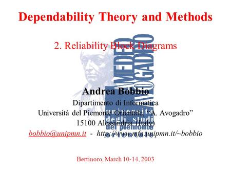 A. BobbioBertinoro, March 10-14, 20031 Dependability Theory and Methods 2. Reliability Block Diagrams Andrea Bobbio Dipartimento di Informatica Università.