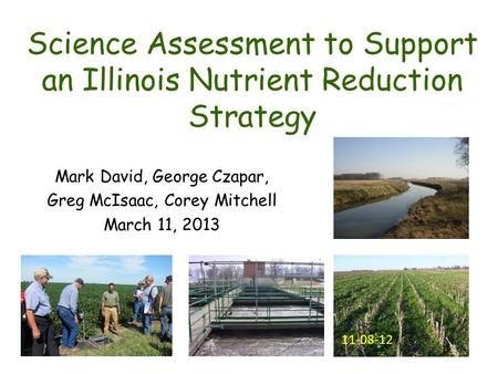 Science Assessment to Support an Illinois Nutrient Reduction Strategy Mark David, George Czapar, Greg McIsaac, Corey Mitchell March 11, 2013 11-08-12.