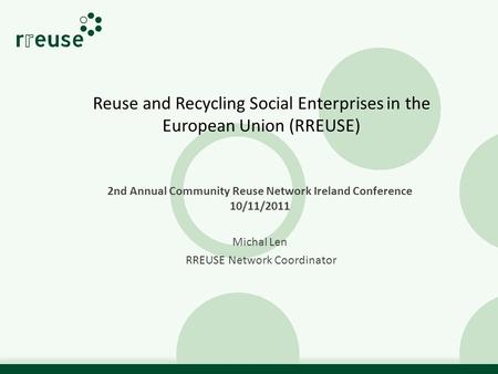 Reuse and Recycling Social Enterprises in the European Union (RREUSE) 2nd Annual Community Reuse Network Ireland Conference 10/11/2011 Michal Len RREUSE.